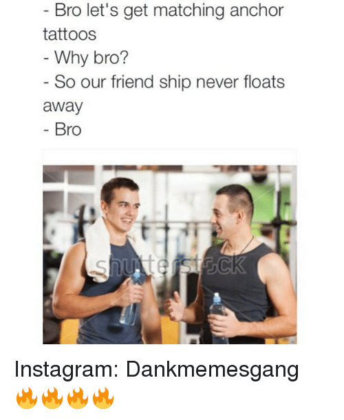 Friends, Instagram, and Memes: Bro let's get matching anchor  tattoos  Why bro?  So our friend ship never floats  away  Bro Instagram:   Dankmemesgang 🔥🔥🔥🔥