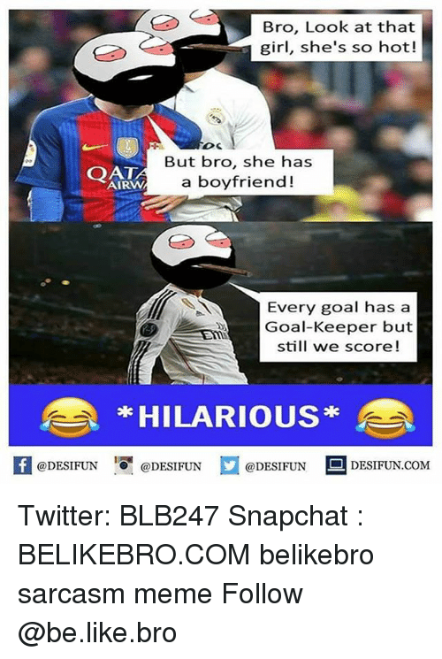 Be Like, Meme, and Memes: Bro, Look at that  girl, she's so hot!  DC  OAD  AIRW  But bro, she has  a boyfriend!  Every goal has a  Goal-Keeper but  still we score!  HILARIOUS*  K  @DESIFUN@DESIFUN  @DESIFUN-DESIFUN.COM Twitter: BLB247 Snapchat : BELIKEBRO.COM belikebro sarcasm meme Follow @be.like.bro