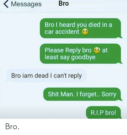 I Heard You: Bro  Messages  Bro I heard you died in a  car accident  at  Please Reply bro  least say goodbye  Bro iam dead I can't reply  Shit Man. I forget. Sorry  R.I.P bro! Bro.
