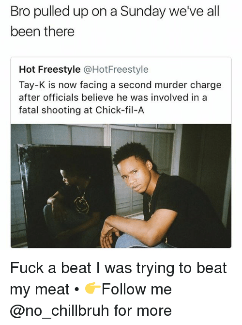 Chick-Fil-A, Funny, and Fuck: Bro pulled up on a Sunday we've all  been there  Hot Freestyle @HotFreestyle  Tay-K is now facing a second murder charge  after officials believe he was involved in a  fatal shooting at Chick-fil-A Fuck a beat I was trying to beat my meat • 👉Follow me @no_chillbruh for more