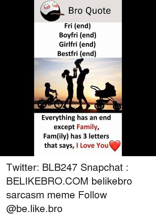 Everything Has An End: Bro Quote  Fri (end)  Boyfri (end)  Girlfri (end)  Bestfri (end)  Everything has an end  except Family,  Fam(ily) has 3 letter:s  that says, I Love You Twitter: BLB247 Snapchat : BELIKEBRO.COM belikebro sarcasm meme Follow @be.like.bro