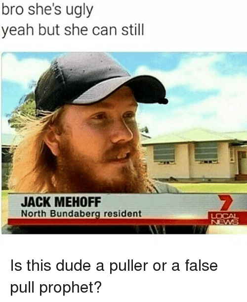 Dude, Memes, and Ugly: bro she's ugly  yeah but she can still  JACK MEHOFF  North Bundaberg resident Is this dude a puller or a false pull prophet?