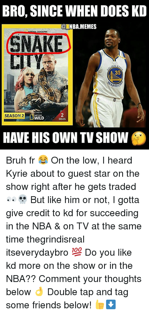 Bruh, Friends, and Memes: BRO, SINCE WHEN DOES KD  @INBA.MEMES  SNAKE  35  SEASON 2  WILD  NAT GEO  DISCS  HAVE HIS OWN TV SHOW Bruh fr 😂 On the low, I heard Kyrie about to guest star on the show right after he gets traded 👀💀 But like him or not, I gotta give credit to kd for succeeding in the NBA & on TV at the same time thegrindisreal itseverydaybro 💯 Do you like kd more on the show or in the NBA?? Comment your thoughts below 👌 Double tap and tag some friends below! 👍⬇