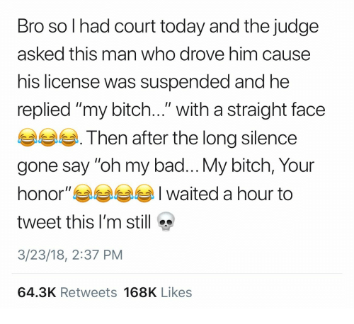 "Bad, Bitch, and Today: Bro so l had court today and the judge  asked this man who drove him cause  his license was suspended and he  replied ""my bitch..."" with a straight face  Then after the long silence  gone say ""oh my bad... My bitch, Your  honor""부부부부 I waited a hour to  tweet this I'm still  3/23/18, 2:37 PM  64.3K Retweets 168K Likes"