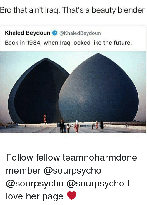Future, Love, and Memes: Bro that ain't Iraq. That's a beauty blender  Khaled Beydoun @KhaledBeydoun  Back in 1984, when Iraq looked like the future. Follow fellow teamnoharmdone member @sourpsycho @sourpsycho @sourpsycho I love her page ❤️