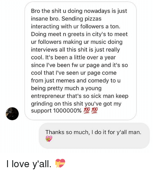 Love, Memes, and Music: Bro the shit u doing nowadays is just  insane bro. Sending pizzas  interacting with ur followers a ton.  Doing meet n greets in city's to meet  ur followers making ur music doing  interviews all this shit is just really  cool. It's been a little over a year  since I've been fw ur page and it's so  cool that l've seen ur page come  from just memes and comedy to u  being pretty much a young  entrepreneur that's so sick man keep  grinding on this shit you've got my  support 1000000%型型  Thanks so much, I do it for y'all man. I love y'all. 💝