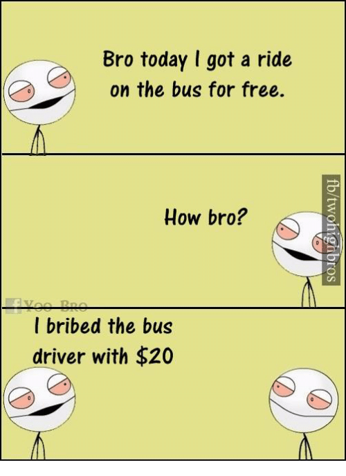Memes, 🤖, and Driver: Bro today I got a ride  on the bus for free.  How bro?  I bribed the bus  driver with $20