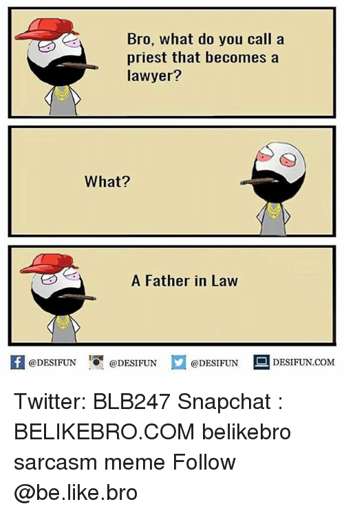 father in law: Bro, what do you call a  priest that becomes a  lawyer?  What?  A Father in Law  K @DESIFUN 증@DESIFUN  @DESIFUN-DESIFUN.COM Twitter: BLB247 Snapchat : BELIKEBRO.COM belikebro sarcasm meme Follow @be.like.bro