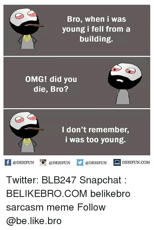 did you die: Bro, when i was  young i fell from a  building.  OMG! did you  die, Bro?  I don't remember,  i was too young.  @DESIFUN  @DESIFUN  @DESIFUN  DESIFUN COM Twitter: BLB247 Snapchat : BELIKEBRO.COM belikebro sarcasm meme Follow @be.like.bro