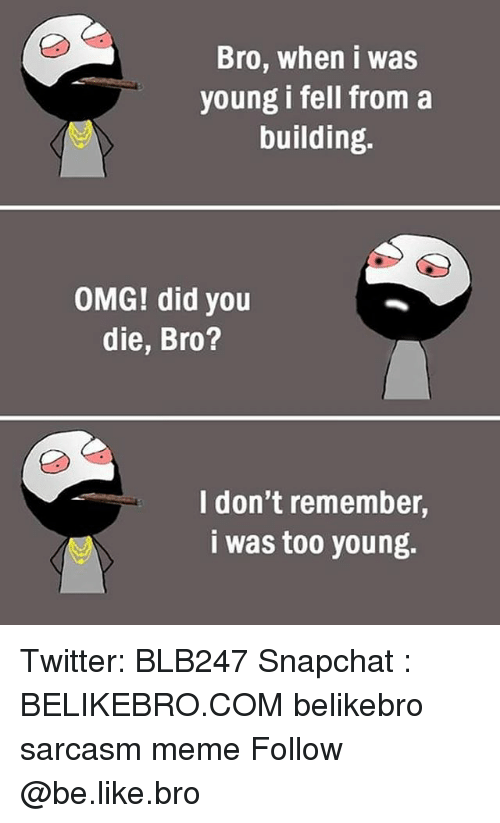 Be Like, Meme, and Memes: Bro, when i was  young i fell from a  building.  OMG! did you  die, Bro?  I don't remember,  i was too young. Twitter: BLB247 Snapchat : BELIKEBRO.COM belikebro sarcasm meme Follow @be.like.bro