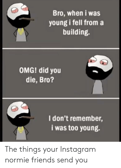 did you die: Bro, when i was  young i fell from a  building.  OMG! did you  die, Bro?  I don't remember,  i was too young. The things your Instagram normie friends send you