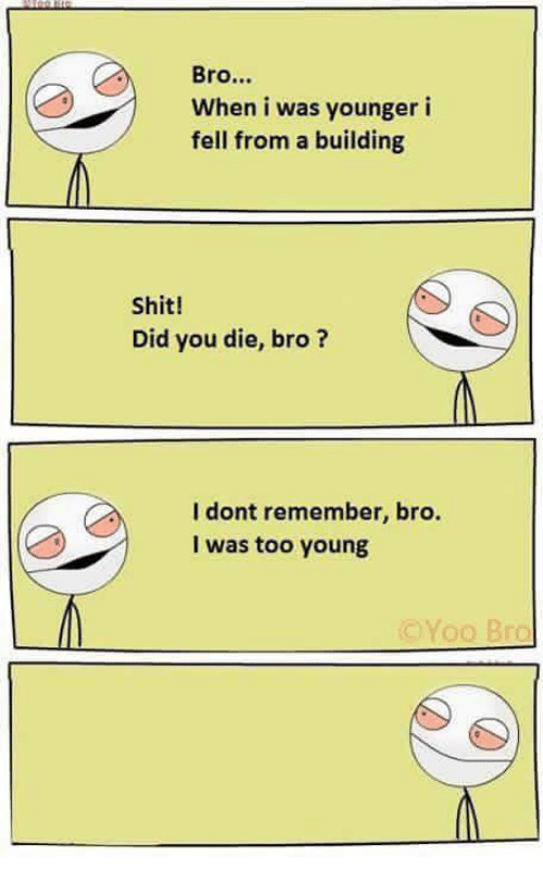 did you die: Bro...  When i was younger i  fell from a building  Shit!  Did you die, bro?  I dont remember, bro.  was too young  Yoo Bro