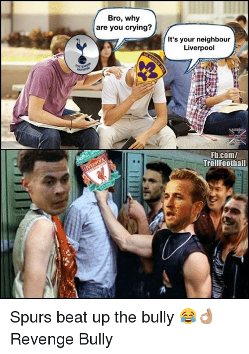 Crying, Memes, and Revenge: Bro, why  are you crying?  It's your neighbour  Liverpool  Fb.com/  Trollfootball Spurs beat up the bully 😂👌🏽 Revenge Bully