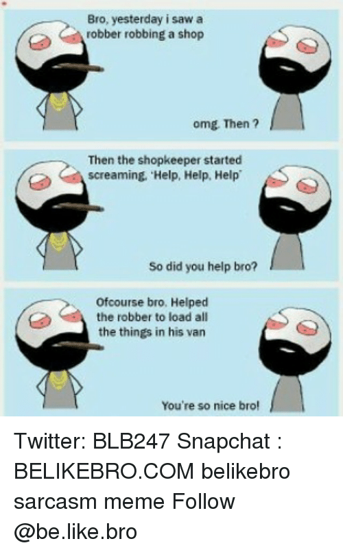 Be Like, Meme, and Memes: Bro, yesterday i saw a  robber robbing a shop  omg Then ?  Then the shopkeeper started  screaming. Help, Help, Help  So did you help bro?  ofcourse bro. Helped  the robber to load all  the things in his van  You're so nice bro Twitter: BLB247 Snapchat : BELIKEBRO.COM belikebro sarcasm meme Follow @be.like.bro