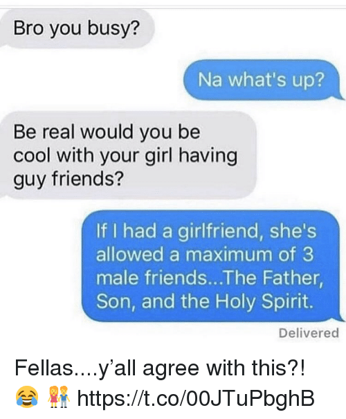 holy spirit: Bro you busy?  Na what's up?  Be real would you be  cool with your girl having  guy friends?  If I had a girlfriend, she's  allowed a maximum of 3  male friends...The Father  Son, and the Holy Spirit.  Delivered Fellas....y'all agree with this?! 😂 👫 https://t.co/00JTuPbghB