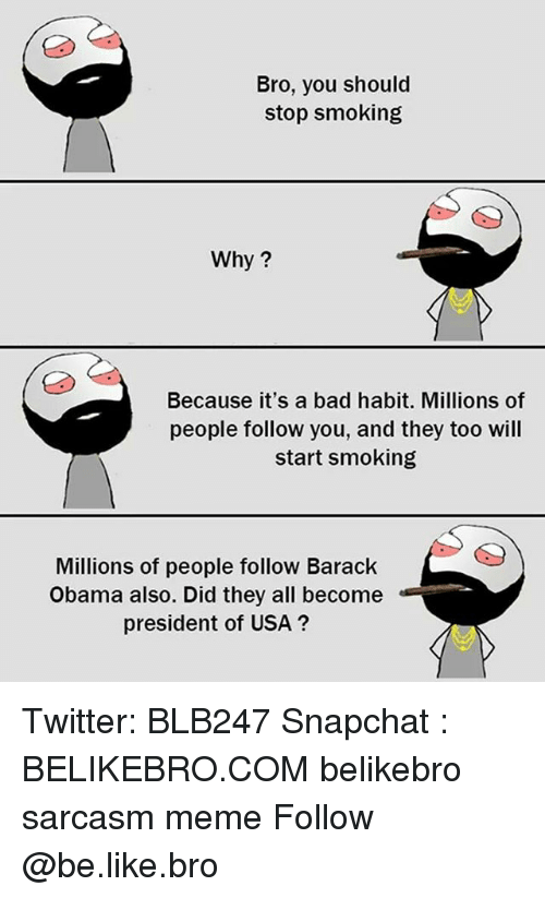 Stop Smoking: Bro, you should  stop smoking  Why?  Because it's a bad habit. Millions of  people follow you, and they too will  start smoking  Millions of people follow Barack  Obama also. Did they all become  president of USA? Twitter: BLB247 Snapchat : BELIKEBRO.COM belikebro sarcasm meme Follow @be.like.bro