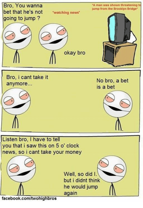 """Cant Take It: Bro, You wanna  """"A man was shown threatening to  jump from the Brooklyn Bridge  bet that he's not  atching news  going to jump  okay bro  Bro, i cant take it  No bro, a bet  anymore  is a bet  Listen bro, I have to tell  you that i saw this on 5 o' clock  news, so i cant take your money  Well, so did I  but i didnt think  he would jump  again  facebook.com/twohighbros"""