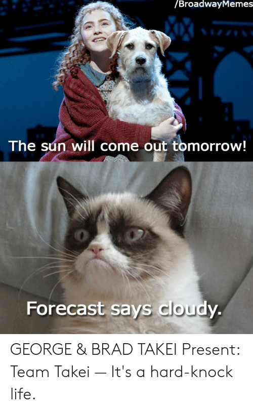 Sun Will Come Out Tomorrow: /BroadwayMemes  The sun will come out tomorrow!  0  Forecast says cloudy GEORGE & BRAD TAKEI Present: Team Takei — It's a hard-knock life.