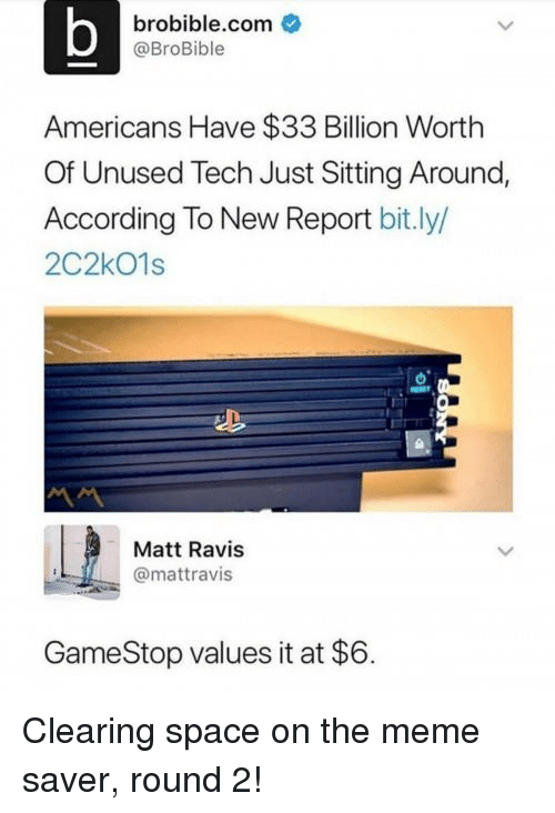 Round 2: brobible.com  @BroBible  Americans Have $33 Billion Worth  Of Unused Tech Just Sitting Around,  According To New Report bit.ly/  2C2kO1s  Matt Ravis  @mattravis  GameStop values it at $6. Clearing space on the meme saver, round 2!