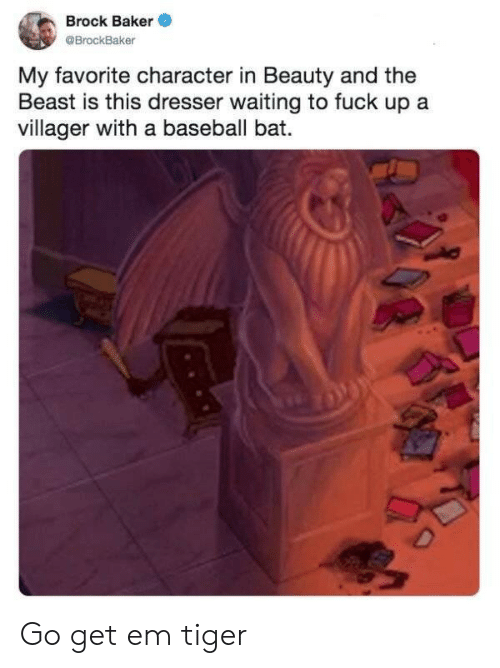 Brock: Brock Baker  @BrockBaker  My favorite character in Beauty and the  Beast is this dresser waiting to fuck up a  villager with a baseball bat.  D Go get em tiger