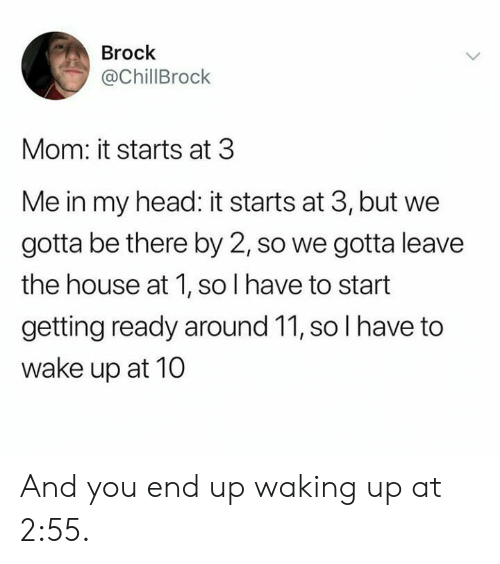 Brock: Brock  @ChillBrock  Mom: it starts at 3  Me in my head: it starts at 3, but we  gotta be there by 2, so we gotta leave  the house at 1, so I have to start  getting ready around 11, so I have to  wake up at 10 And you end up waking up at 2:55.