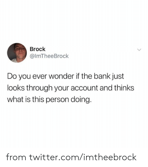 Brock: Brock  @ImTheeBrock  Do you ever wonder if the bank just  looks through your account and thinks  what is this person doing. from twitter.com/imtheebrock