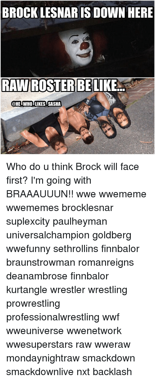 wwf: BROCK LESNAR IS DOWN HERE  RAWIROSSTERBE  LIKE  @HE WHOI LIKES SASHA Who do u think Brock will face first? I'm going with BRAAAUUUN!! wwe wwememe wwememes brocklesnar suplexcity paulheyman universalchampion goldberg wwefunny sethrollins finnbalor braunstrowman romanreigns deanambrose finnbalor kurtangle wrestler wrestling prowrestling professionalwrestling wwf wweuniverse wwenetwork wwesuperstars raw wweraw mondaynightraw smackdown smackdownlive nxt backlash