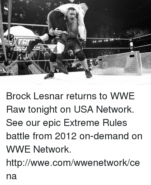 Wwe Raw: Brock Lesnar returns to WWE Raw tonight on USA Network. See our epic Extreme Rules battle from 2012 on-demand on WWE Network. http://wwe.com/wwenetwork/cena