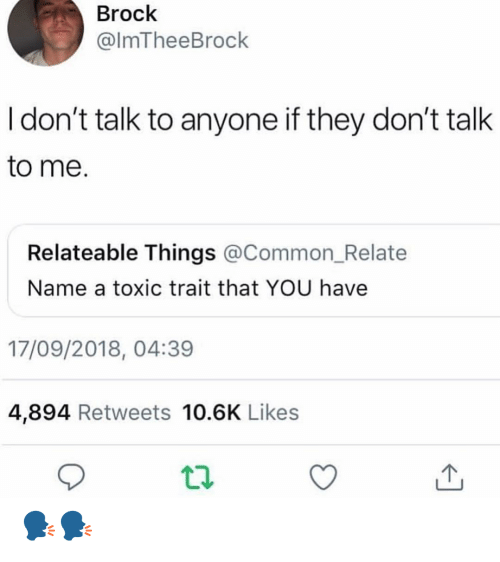 relateable: Brock  @lmTheeBrock  I don't talk to anyone if they don't talk  to me.  Relateable Things @Common_Relate  Name a toxic trait that YOU have  17/09/2018, 04:39  4,894 Retweets 10.6K Likes 🗣🗣