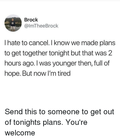 get together: Brock  @lmTheeBrock  I hate to cancel.I know we made plans  to get together tonight but that was 2  hours ago. I was younger then, full of  hope. But now I'm tired Send this to someone to get out of tonights plans. You're welcome