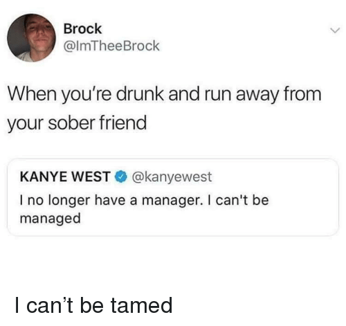 tamed: Brock  @lmTheeBrock  When you're drunk and run away from  your sober friend  KANYE WEST@kanyewest  I no longer have a manager. I can't be  managed I can't be tamed
