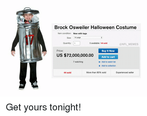 Osweiler: Brock Osweiler Halloween Costume  Item condition: New with tags  Size: X-Large  5 available 44 sold  Quantity  1  @NFL MEMES  Price:  Buy It Now  US $72,000,000.00  Add to cart  7 watching  o Add to watch list  Add to collection  Experienced seller  More than 80% sold  44 sold Get yours tonight!