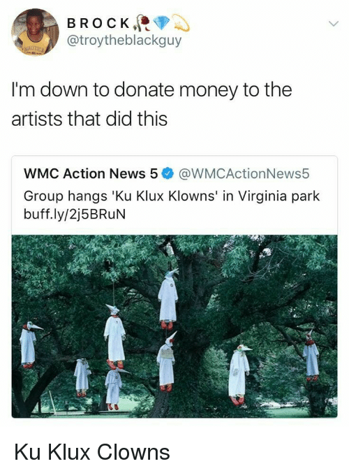 im down: BROCK  @troytheblackguy  I'm down to donate money to the  artists that did this  WMC Action News 5@WMCActionNews5  Group hangs 'Ku Klux Klowns' in Virginia park  buff.ly/2j5BRuN Ku Klux Clowns