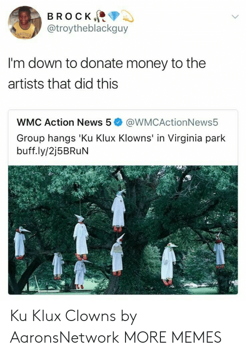 im down: BROCK  @troytheblackguy  I'm down to donate money to the  artists that did this  WMC Action News 5@WMCActionNews5  Group hangs 'Ku Klux Klowns' in Virginia park  buff.ly/2j5BRuN Ku Klux Clowns by AaronsNetwork MORE MEMES