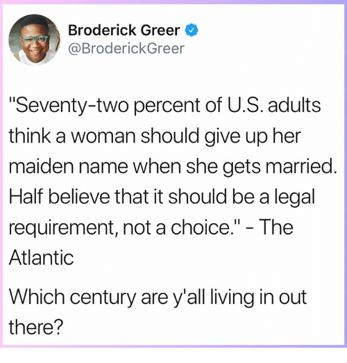 "Memes, Living, and 🤖: Broderick Greer  @BroderickGreer  Seventy-two percent of U.S. adults  think a woman should give up her  maiden name when she gets married  Half believe that it should be a legal  requirement, not a choice."" - The  Atlantic  Which century are y'all living in out  there?"