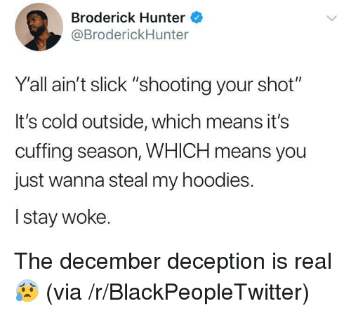 "Blackpeopletwitter, Slick, and Cold: Broderick Hunter  @BroderickHunter  Yall ain't slick ""shooting your shot""  It's cold outside, which means it's  cuffing season, WHICH means you  just wanna steal my hoodies.  I stay woke. <p>The december deception is real 😰 (via /r/BlackPeopleTwitter)</p>"