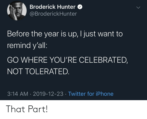 Celebrated: Broderick Hunter O  @BroderickHunter  Before the year is up, I just want to  remind y'all:  GO WHERE YOU'RE CELEBRATED,  NOT TOLERATED.  3:14 AM · 2019-12-23 · Twitter for iPhone That Part!