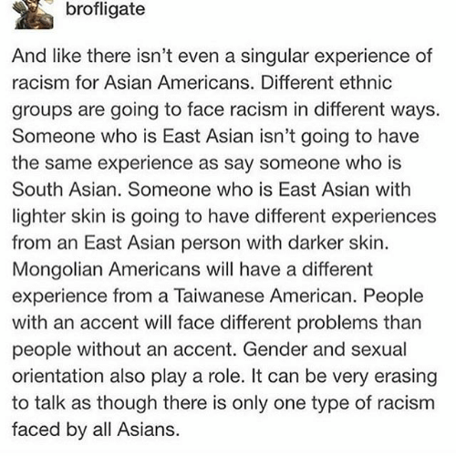 Sexualitys: brofligate  And like there isn't even a singular experience of  racism for Asian Americans. Different ethnic  groups are going to face racism in different ways.  Someone who is East Asian isn't going to have  the same experience as say someone who is  South Asian. Someone who is East Asian with  lighter skin is going to have different experiences  from an East Asian person with darker skin.  Mongolian Americans will have a different  experience from a Taiwanese American. People  with an accent will face different problems than  people without an accent. Gender and sexual  orientation also play a role. It can be very erasing  to talk as though there is only one type of racism  faced by all Asians.