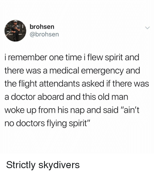 """Doctor, Funny, and Flight: brohsen  @brohsen  i remember one time i flew spirit and  there was a medical emergency and  the flight attendants asked if there was  a doctor aboard and this old mar  woke up from his nap and said """"ain't  no doctors flying spirit"""" Strictly skydivers"""