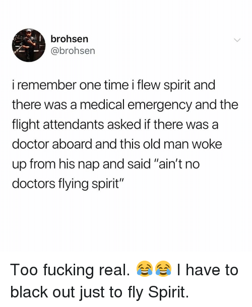 """black out: brohsen  @brohsen  iremember one time i flew spirit and  there was a medical emergency and the  flight attendants asked if there was a  doctor aboard and this old man woke  up from his nap and said """"ain't no  doctors flying spirit"""" Too fucking real. 😂😂 I have to black out just to fly Spirit."""