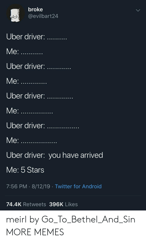 Uber Driver: broke  @evilbart24  Uber driver:  Me:.  Uber driver:  Me:...  Uber driver:  Me:...  Uber driver:  Me:  Uber driver: you have arrived  Me: 5 Stars  7:56 PM 8/12/19 Twitter for Android  74.4K Retweets 396K Likes meirl by Go_To_Bethel_And_Sin MORE MEMES