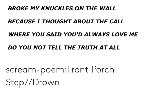 Tell The Truth: BROKE MY KNUCKLES ON THE WALL  BECAUSE I THOUGHT ABOUT THE CALL  WHERE YOU SAID YOU'D ALWAYS LOVE ME  DO YOU NOT TELL THE TRUTH AT ALL scream-poem:Front Porch Step//Drown