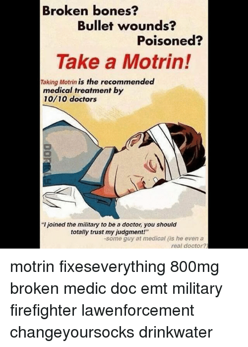 """Broken Bones: Broken bones?  Bullet wounds?  Poisoned?  Take a Motrin!  Taking Motrin is the recommended  medical treatment by  10/10 doctors  """"l joined the military to be a doctor, you should  totally trust my judgment!""""  -some guy at medical (is he even a  real doctor? motrin fixeseverything 800mg broken medic doc emt military firefighter lawenforcement changeyoursocks drinkwater"""