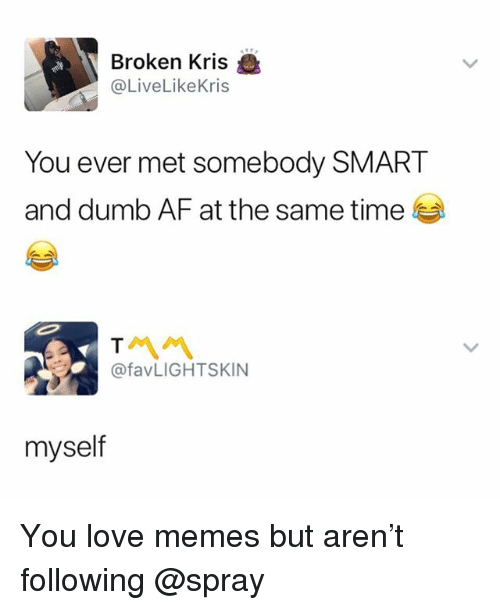Af, Dumb, and Love: Broken Kris  @LiveLikeKris  You ever met somebody SMART  and dumb AF at the same time  서 서  @favLIGHTSKIN  myself You love memes but aren't following @spray