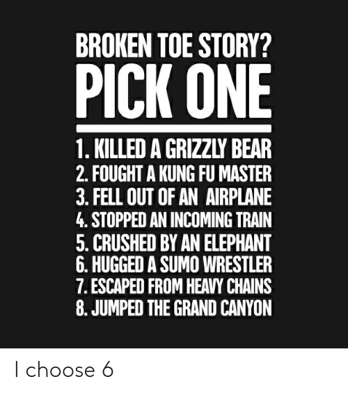 kung fu master: BROKEN TOE STORY?  PICK ONE  1. KILLED A GRIZZLY BEAR  2. FOUGHT A KUNG FU MASTER  3. FELL OUT OF AN AIRPLANE  4. STOPPED AN INCOMING TRAIN  5. CRUSHED BY AN ELEPHANT  6. HUGGED A SUMO WRESTLER  7. ESCAPED FROM HEAVY CHAINS  8. JUMPED THE GRAND CANYON I choose 6