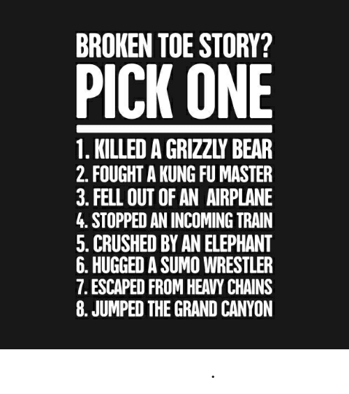 kung fu master: BROKEN TOE STORY?  PICK ONE  1. KILLED A GRIZZLY BEAR  2. FOUGHT A KUNG FU MASTER  3. FELL OUT OF AN AIRPLANE  4. STOPPED AN INCOMING TRAIN  5. CRUSHED BY AN ELEPHANT  6. HUGGED A SUMO WRESTLER  7. ESCAPED FROM HEAVY CHAINS  8. JUMPED THE GRAND CANYON 爪ㄚ 下工尺ち匕 ㄗ口ち匕 卄モ尺モ.