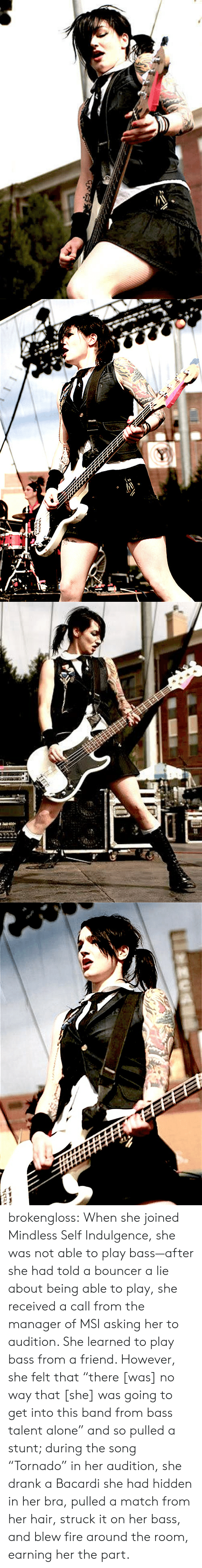 "bra: brokengloss: When she joined Mindless Self Indulgence, she was not able to play bass—after she had told a bouncer a lie about being able to play, she received a call from the manager of MSI asking her to audition. She learned to play bass from a friend. However, she felt that ""there [was] no way that [she] was going to get into this band from bass talent alone"" and so pulled a stunt; during the song ""Tornado"" in her audition, she drank a Bacardi she had hidden in her bra, pulled a match from her hair, struck it on her bass, and blew fire around the room, earning her the part."