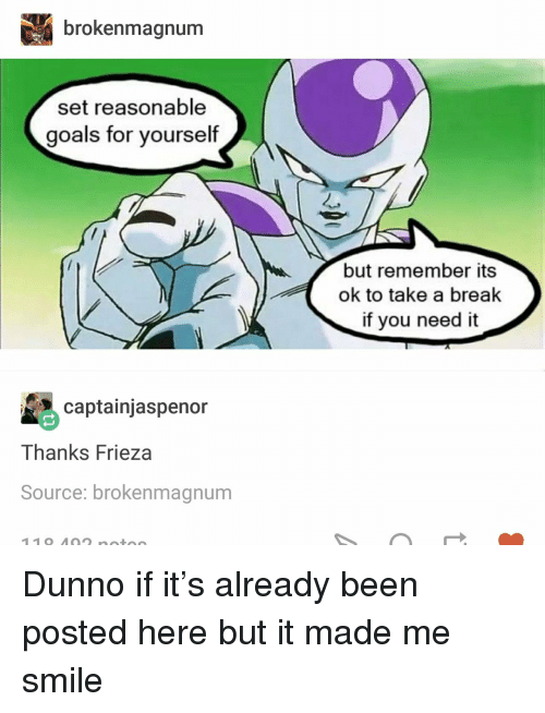 Frieza: brokenmagnum  set reasonable  goals for yourself  but remember its  ok to take a break  if you need it  captainjaspenor  Thanks Frieza  Source: brokenmagnum <p>Dunno if it&rsquo;s already been posted here but it made me smile</p>