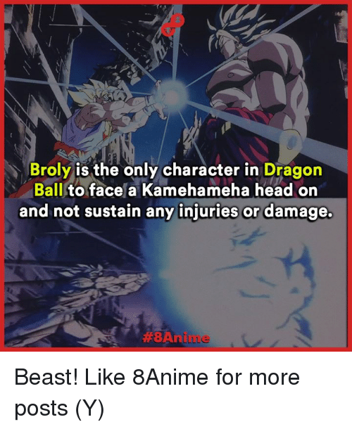 aba: Broly is the only character in  Dragon  Ball  to face a Kamehameha head on  and not sustain any injuries or damage.  ABA nilu Le Beast!  Like 8Anime for more posts (Y)
