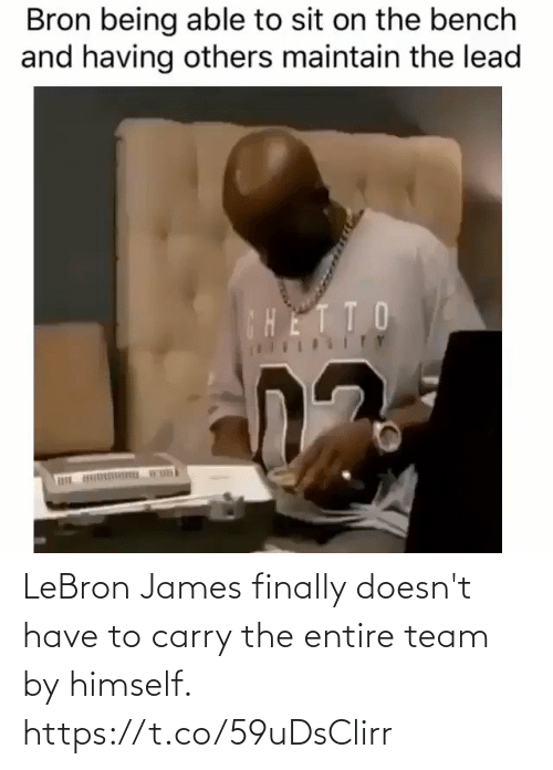 maintain: Bron being able to sit on the bench  and having others maintain the lead  CHETTO  ITY LeBron James finally doesn't have to carry the entire team by himself. https://t.co/59uDsClirr